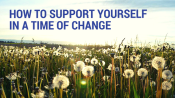 How To Support Yourself in A Time of Change